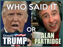 Alan Meme - can you tell if this quote is by donald trump or alan partridge