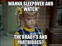 Sleepover Meme - wanna sleepover and watch the brady s and partridges cindy brady