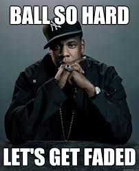 Ball So Hard Meme - ball so hard let s get faded jay z 99 problems quickmeme