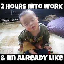 Tired At Work Meme - 2 hours into work im already like