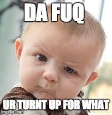 Turnt Up Meme - skeptical baby meme imgflip