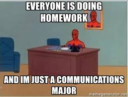 Communication Major Meme - everyone is doing homework and im just a communications major