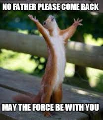 May The Force Be With You Meme - meme creator no father please come back may the force be with you