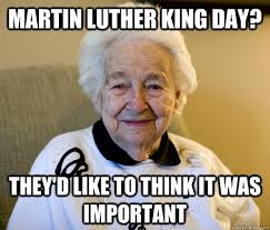 Martin Luther King Meme - martin luther king day they d like to think it was important