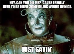 Oil Meme - tin man just sayin meme generator imgflip