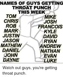 Watch Out Guys Meme - names of guys getting throat punch this week tom mike chris josh rob