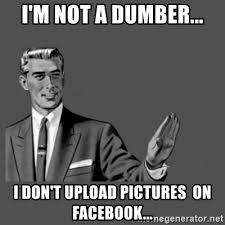 Upload Meme Generator - i m not a dumber i don t upload pictures on facebook kill