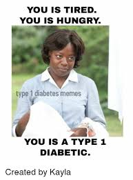 Diabetes Memes - you is tired you is hungry type 1 diabetes memes you is a type 1