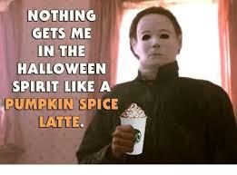 Pumpkin Spice Meme - nothing gets me in the halloween spirit like a pumpkin spice latte