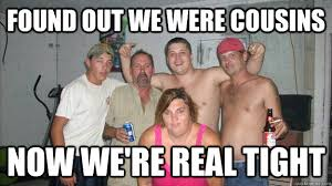 Redneck Cousin Meme - found out we were cousins now we re real tight redneck reunion