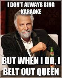Funny Karaoke Meme - i don t always sing karaoke but when i do i belt out queen the