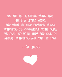 Quotes Of Wisdom And Love by We U0027re All A Little Weird Dr Seuss Well Said Pinterest