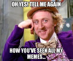 Oh Yes Meme - oh yes tell me again how you ve seen all my memes willy wonka