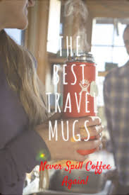 The Best Coffee Mugs Put To The Test The Best Spill Proof Leak Free Travel Coffee