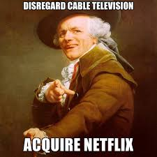 Cable Meme - disregard cable television acquire netflix create meme