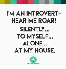 Introvert Meme - iman introvert hear me roar silently to myself alone at my house