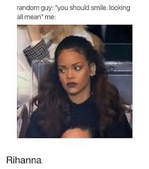 Rihanna Memes - random guy you should smile looking all mean me rihanna rihanna