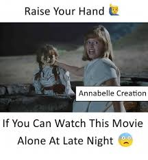 Creation Memes - raise your hand annabelle creation if you can watch this movie alone