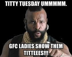 Titty Tuesday Memes - titty tuesday ummmmm gfc ladies show them titteees mr tee
