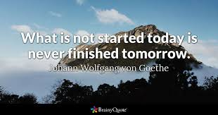 what is not started today is never finished tomorrow johann