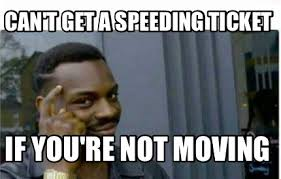 Moving Meme Generator - meme creator can t get a speeding ticket if you re not moving