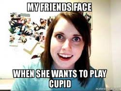 Cupid Meme - my friends face when she wants to play cupid so what if