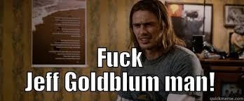 Jeff Goldblum Meme - fuck jeff goldblum quickmeme