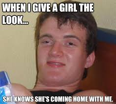 The Look Meme - when i give a girl the look she knows she s coming home with me