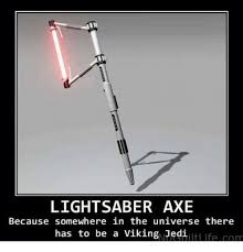 Lightsaber Meme - lightsaber axe has to be a viking editifecom because somewhere in