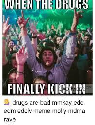 Drugs Are Bad Meme - when the drugs finally kickin tm drugs are bad mmkay edc edm