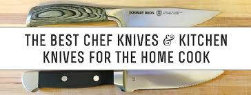 kitchens knives the best chef knives and kitchen knives for the home cook
