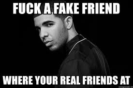 Real Friend Meme - fuck a fake friend where your real friends at drake quotes meme