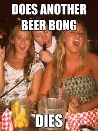 Beer Bong Meme - does another beer bong dies tyler quickmeme