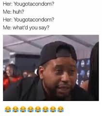 What You Say Meme - her yougotacondom me huh her yougotacondom me what d you say