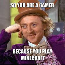 No You Are Meme - no you are not a gamer because you play minecraft by gamingirl