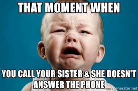 Answer Phone Meme - that moment when you call your sister she doesn t answer the