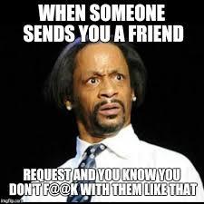 Friend Request Meme - katt williams imgflip