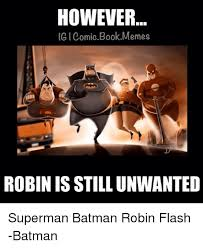Batman And Robin Memes - however ig comic book memes robinisstillunwanted superman batman