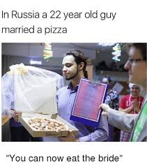 Old Guy Meme - in russia a 22 year old guy married a pizza you can now eat the