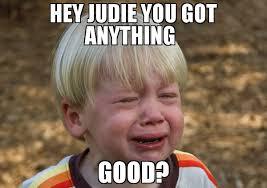 Whiner Meme - hey judie you got anything good meme whiner 74074 memeshappen
