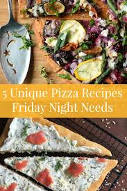 needs pizza 5 unique pizza recipes you need this friday night