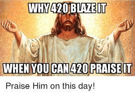 420 Blaze It Meme - inhy420 blaze it when you can 420 praise it praise him on this day