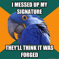 I Messed Up My Signature - i messed up my signature they ll think it was forged paranoid