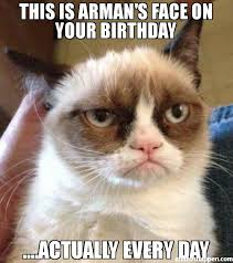 Grumpy Face Meme - this is arman s face on your birthday actually every day meme