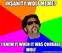 Courage Wolf Meme Generator - insanity wolf meme i knew it when it was courage wolf one upper