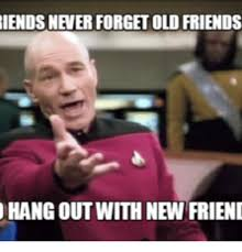 I Need New Friends Meme - iendsnever forget old friends hang out with new friend new friend