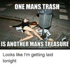 Get Laid Meme - one mans trash is another mans treasure qukkmeme com looks like i