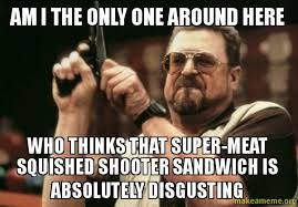 Absolutely Disgusting Meme - am i the only one around here who thinks that super meat squished