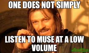 Muse Meme - one does not simply listen to muse at a low volume meme custom