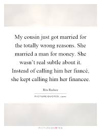 wedding quotes cousin my cousin just got married for the totally wrong reasons she